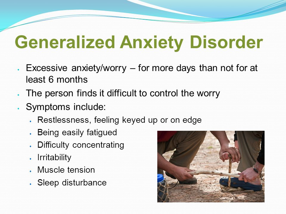 Generalized Anxiety Disorder Excessive anxiety/worry – for more days than not for at least 6 months The person finds it difficult to control the worry Symptoms include: Restlessness, feeling keyed up or on edge Being easily fatigued Difficulty concentrating Irritability Muscle tension Sleep disturbance
