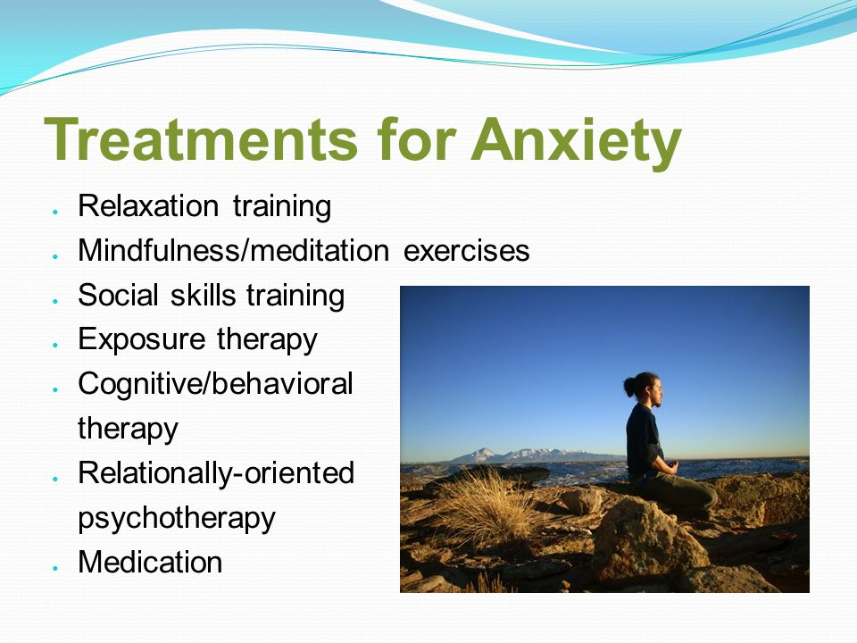 Treatments for Anxiety Relaxation training Mindfulness/meditation exercises Social skills training Exposure therapy Cognitive/behavioral therapy Relationally-oriented psychotherapy Medication