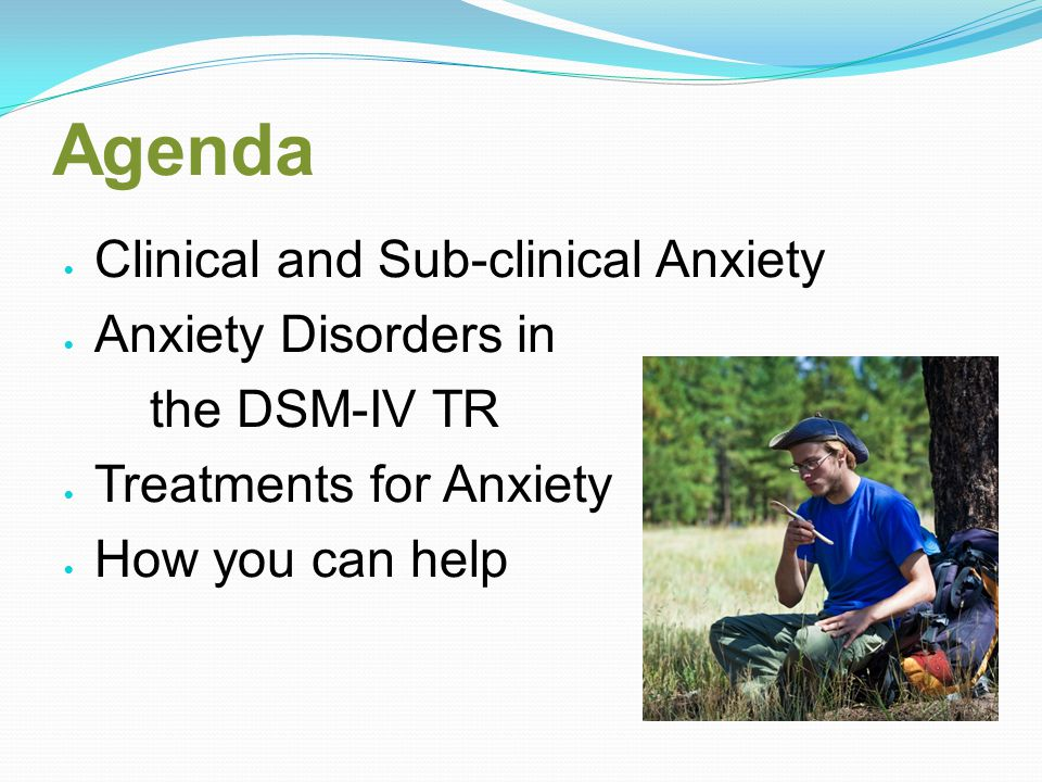 Agenda Clinical and Sub-clinical Anxiety Anxiety Disorders in the DSM-IV TR Treatments for Anxiety How you can help