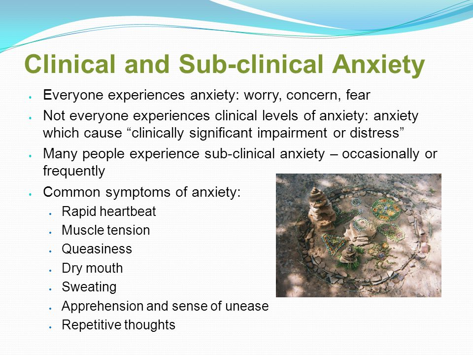 Clinical and Sub-clinical Anxiety Everyone experiences anxiety: worry, concern, fear Not everyone experiences clinical levels of anxiety: anxiety which cause clinically significant impairment or distress Many people experience sub-clinical anxiety – occasionally or frequently Common symptoms of anxiety: Rapid heartbeat Muscle tension Queasiness Dry mouth Sweating Apprehension and sense of unease Repetitive thoughts