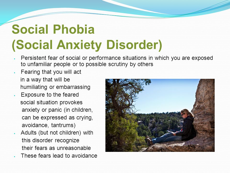 Social Phobia (Social Anxiety Disorder) Persistent fear of social or performance situations in which you are exposed to unfamiliar people or to possible scrutiny by others Fearing that you will act in a way that will be humiliating or embarrassing Exposure to the feared social situation provokes anxiety or panic (in children, can be expressed as crying, avoidance, tantrums) Adults (but not children) with this disorder recognize their fears as unreasonable These fears lead to avoidance