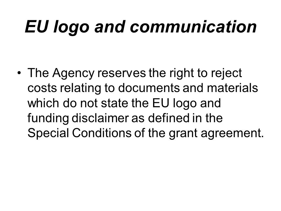 EU logo and communication The Agency reserves the right to reject costs relating to documents and materials which do not state the EU logo and funding