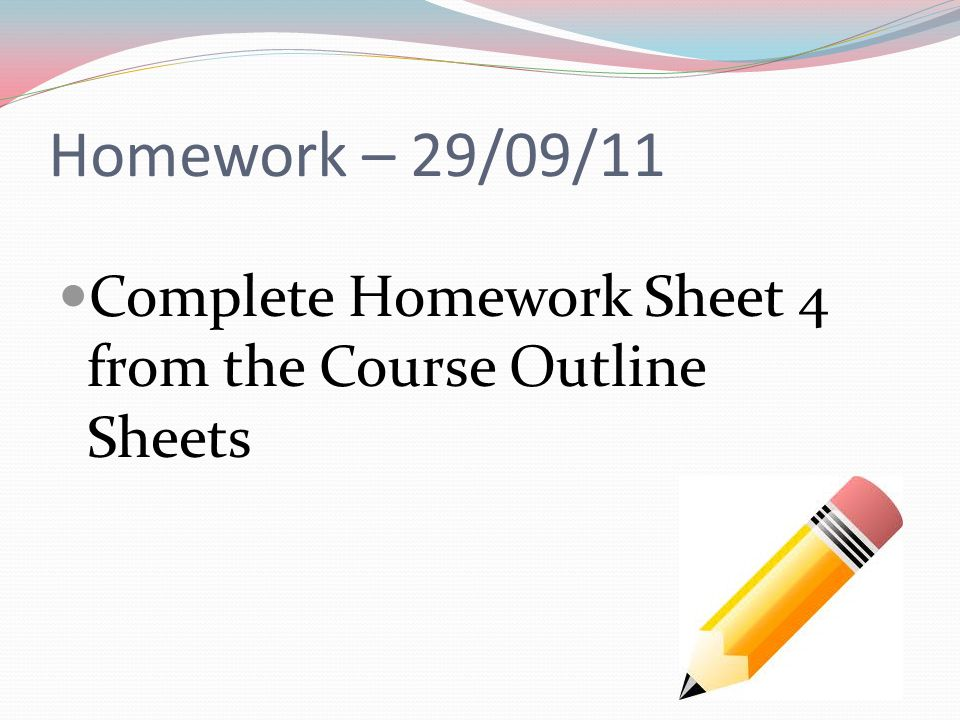 Homework – 29/09/11 Complete Homework Sheet 4 from the Course Outline Sheets