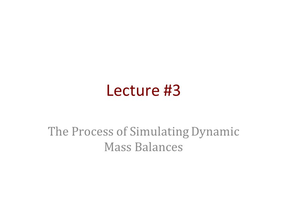 Lecture #3 The Process of Simulating Dynamic Mass Balances
