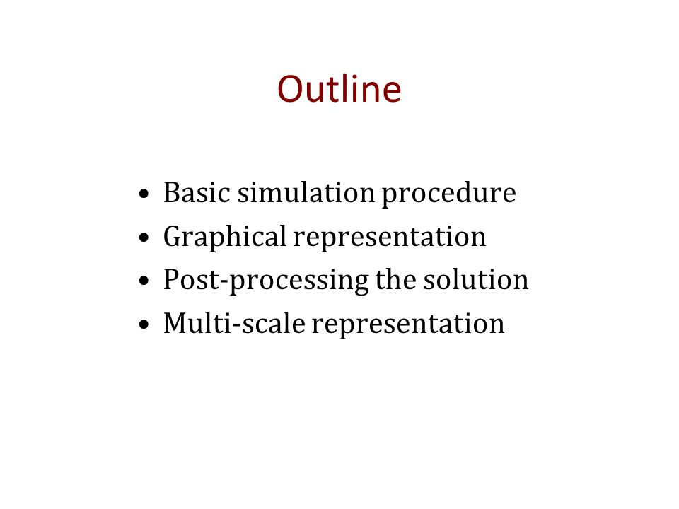 Outline Basic simulation procedure Graphical representation Post-processing the solution Multi-scale representation
