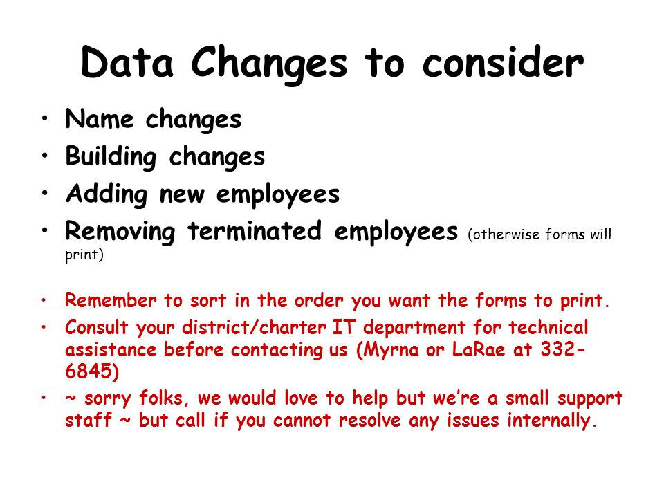 Data Changes to consider Name changes Building changes Adding new employees Removing terminated employees (otherwise forms will print) Remember to sort in the order you want the forms to print.