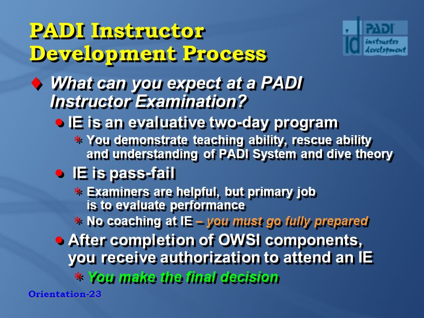 Orientation-23 PADI Instructor Development Process  What can you expect at a PADI Instructor Examination.