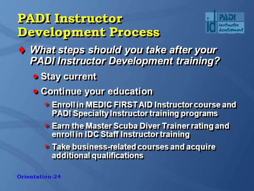 Orientation-24 PADI Instructor Development Process  What steps should you take after your PADI Instructor Development training.