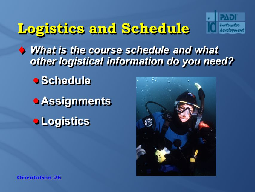 Orientation-26 Logistics and Schedule  What is the course schedule and what other logistical information do you need.