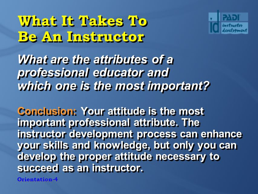 Orientation-4 What It Takes To Be An Instructor What are the attributes of a professional educator and which one is the most important.