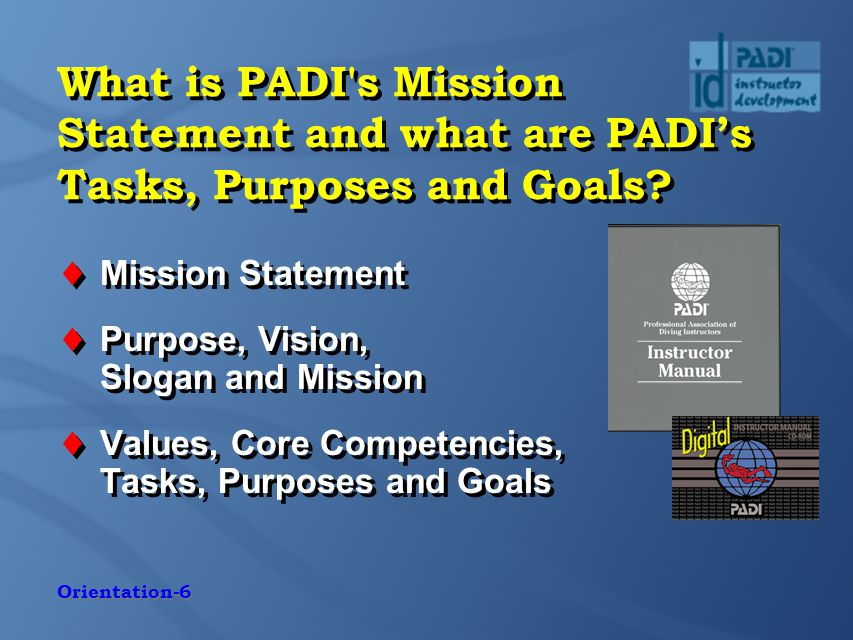 Orientation-6 What is PADI s Mission Statement and what are PADI's Tasks, Purposes and Goals.