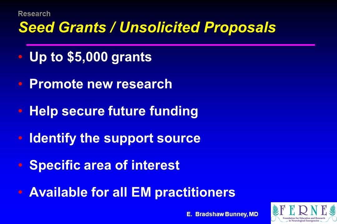 E. Bradshaw Bunney, MD Research Seed Grants / Unsolicited Proposals Up to $5,000 grants Promote new research Help secure future funding Identify the s