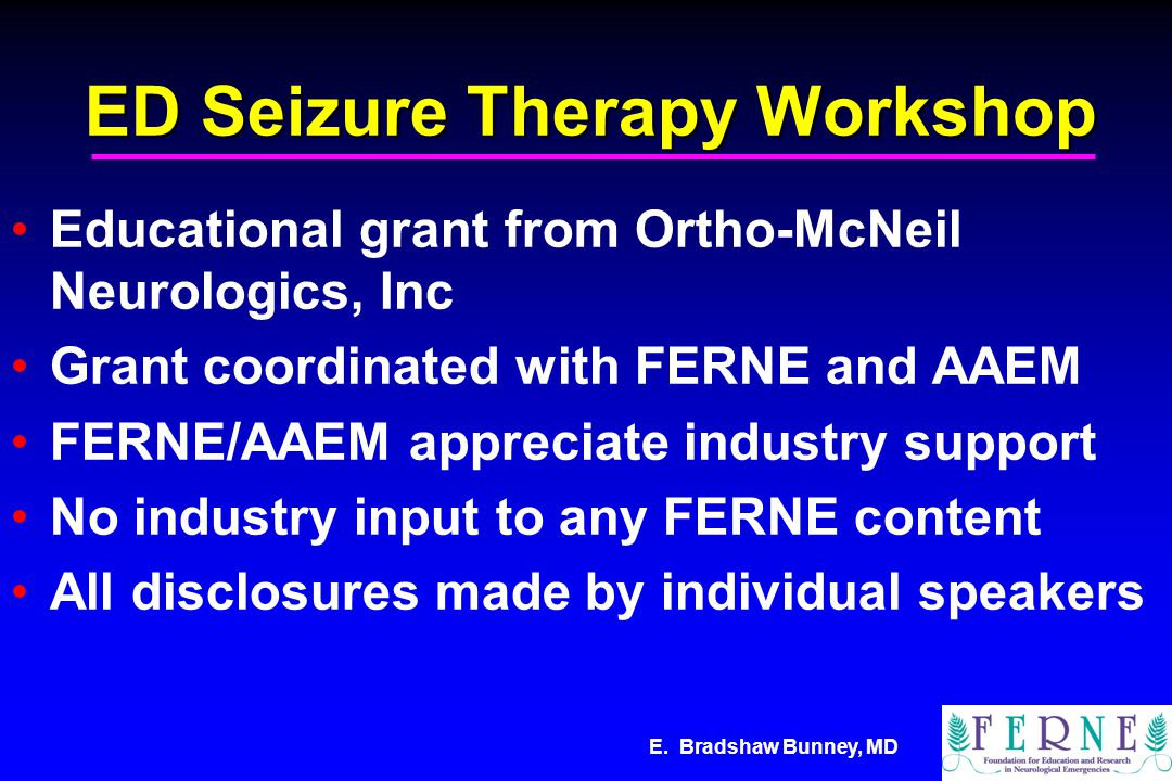 E. Bradshaw Bunney, MD ED Seizure Therapy Workshop Educational grant from Ortho-McNeil Neurologics, Inc Grant coordinated with FERNE and AAEM FERNE/AA