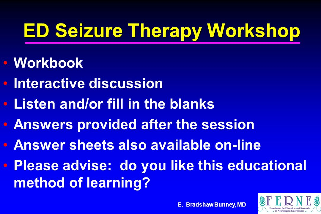 E. Bradshaw Bunney, MD ED Seizure Therapy Workshop Workbook Interactive discussion Listen and/or fill in the blanks Answers provided after the session