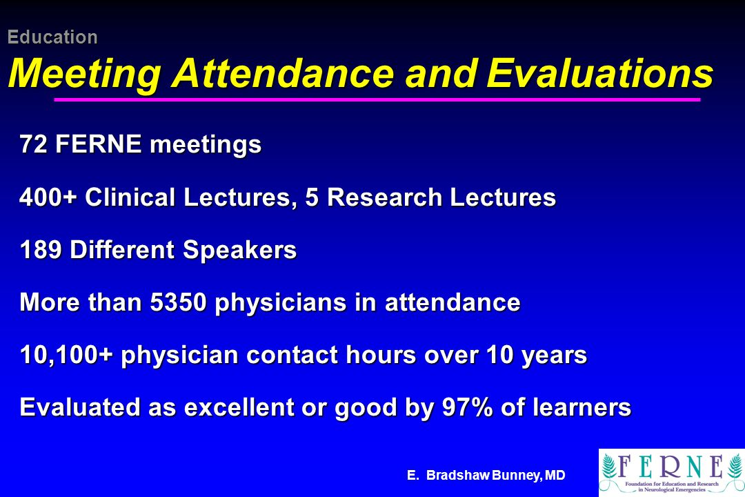 E. Bradshaw Bunney, MD Education Meeting Attendance and Evaluations 72 FERNE meetings 400+ Clinical Lectures, 5 Research Lectures 189 Different Speake