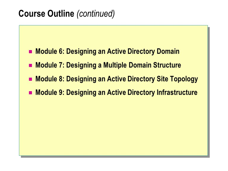 Course Outline (continued) Module 6: Designing an Active Directory Domain Module 7: Designing a Multiple Domain Structure Module 8: Designing an Active Directory Site Topology Module 9: Designing an Active Directory Infrastructure