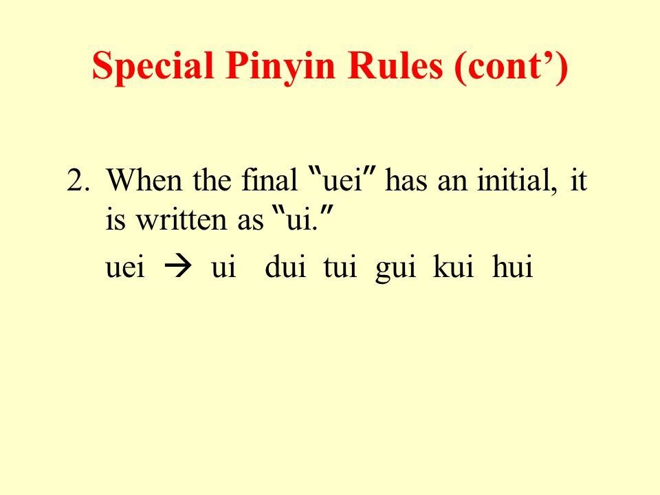 Special Pinyin Rules (cont') 2.When the final uei has an initial, it is written as ui.