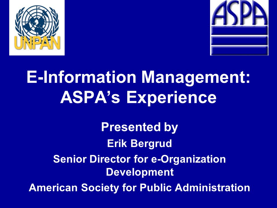 E-Information Management: ASPA's Experience Presented by Erik Bergrud Senior Director for e-Organization Development American Society for Public Administration