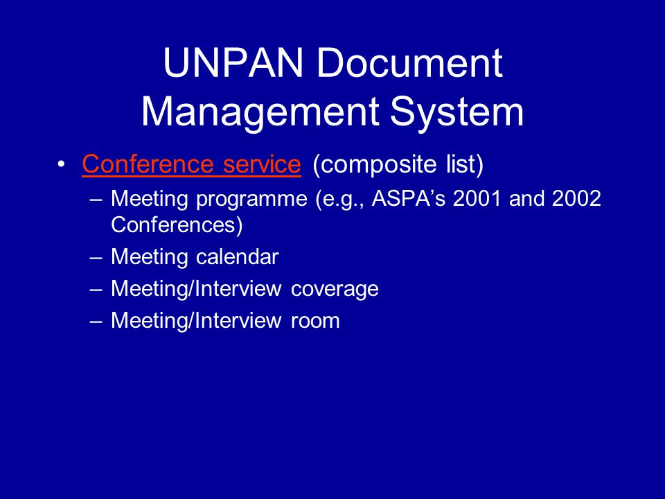 UNPAN Document Management System Conference service (composite list)Conference service –Meeting programme (e.g., ASPA's 2001 and 2002 Conferences) –Meeting calendar –Meeting/Interview coverage –Meeting/Interview room