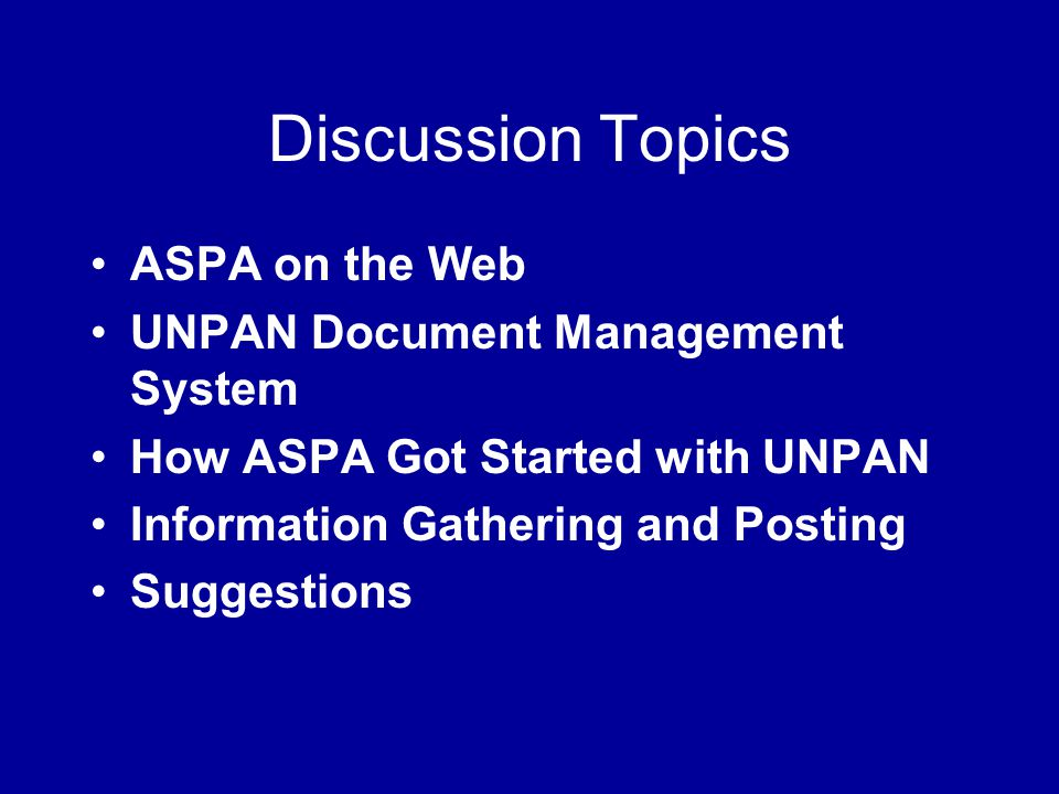 Discussion Topics ASPA on the Web UNPAN Document Management System How ASPA Got Started with UNPAN Information Gathering and Posting Suggestions