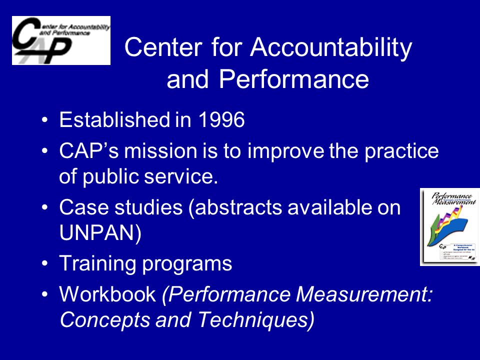 Center for Accountability and Performance Established in 1996 CAP's mission is to improve the practice of public service.