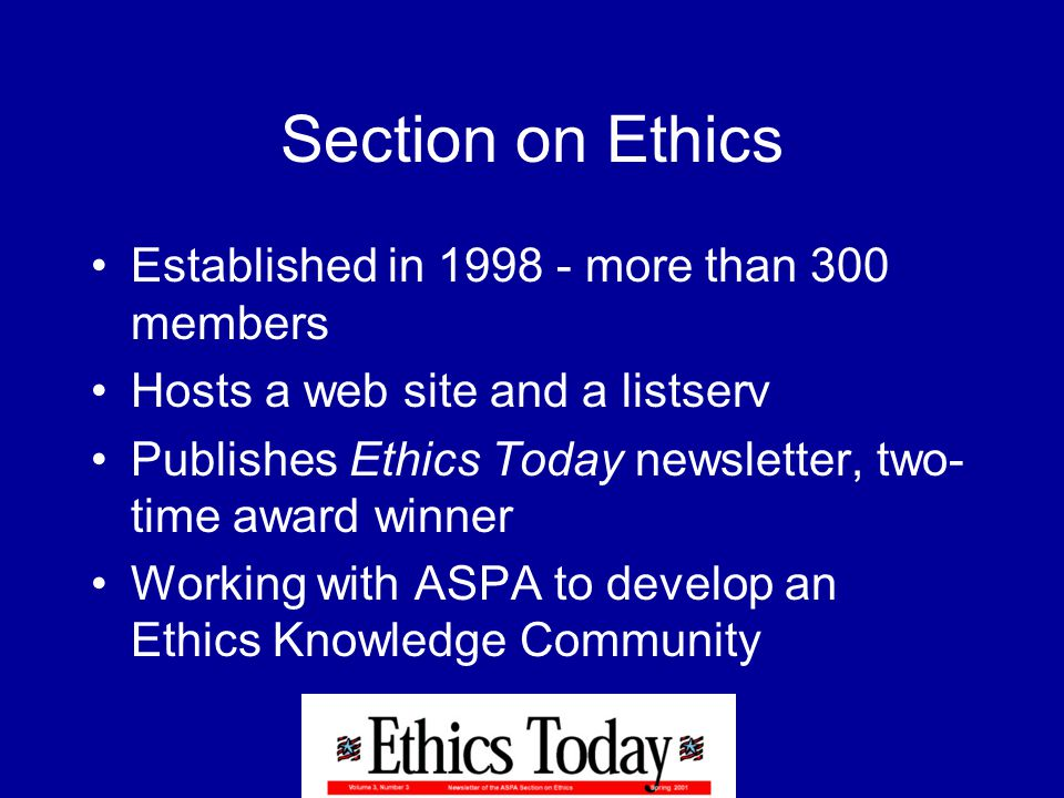 Section on Ethics Established in 1998 - more than 300 members Hosts a web site and a listserv Publishes Ethics Today newsletter, two- time award winner Working with ASPA to develop an Ethics Knowledge Community