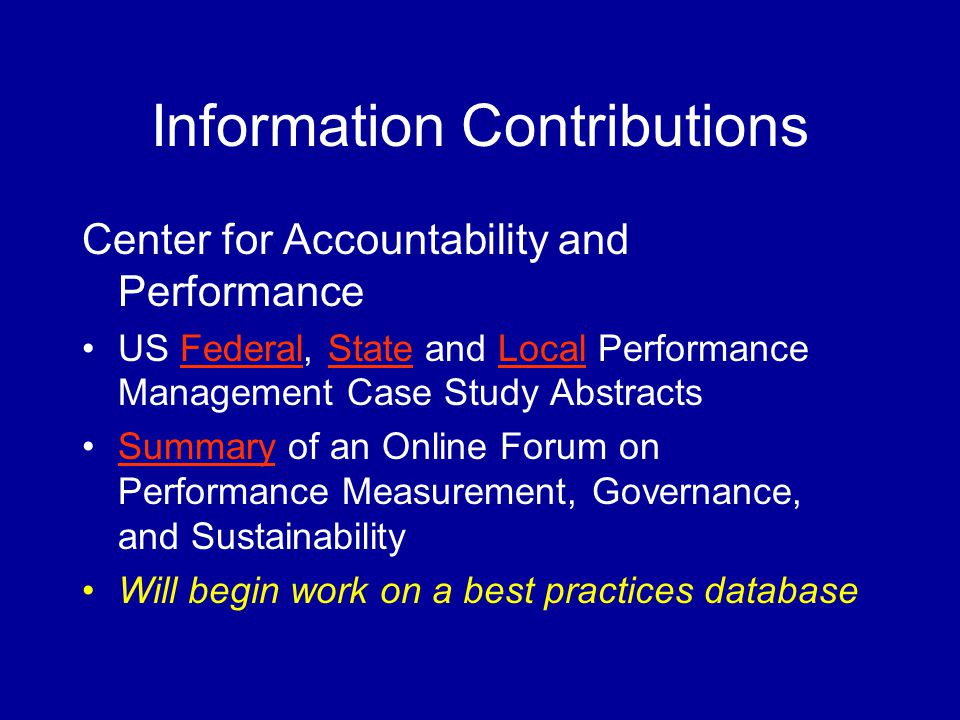 Information Contributions Center for Accountability and Performance US Federal, State and Local Performance Management Case Study AbstractsFederalStateLocal Summary of an Online Forum on Performance Measurement, Governance, and SustainabilitySummary Will begin work on a best practices database