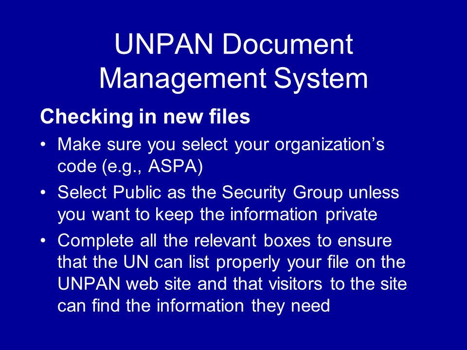 UNPAN Document Management System Checking in new files Make sure you select your organization's code (e.g., ASPA) Select Public as the Security Group unless you want to keep the information private Complete all the relevant boxes to ensure that the UN can list properly your file on the UNPAN web site and that visitors to the site can find the information they need