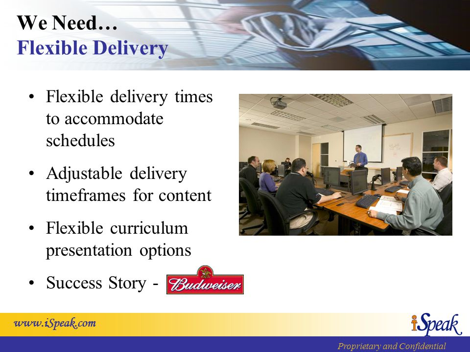 www.iSpeak.com Proprietary and Confidential We Need… Flexible Delivery Flexible delivery times to accommodate schedules Adjustable delivery timeframes for content Flexible curriculum presentation options Success Story -