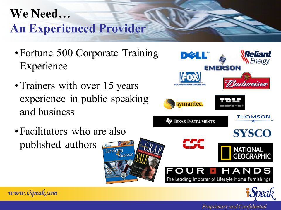 www.iSpeak.com Proprietary and Confidential We Need… Value for Our Investment Flat/Inclusive Pricing Models Customized & Modular Solutions iSpeak Adaptable Course Models Flexible Delivery Options Experienced Facilitators Global Delivery Capability Skillbuilders, Tools & Job Aids Curriculum Development and Content Licensing