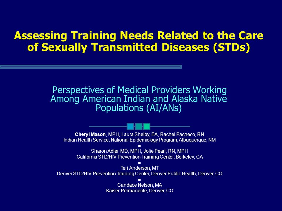 Assessing Training Needs Related to the Care of Sexually Transmitted Diseases (STDs) Perspectives of Medical Providers Working Among American Indian and Alaska Native Populations (AI/ANs) Cheryl Mason, MPH, Laura Shelby, BA, Rachel Pacheco, RN Indian Health Service, National Epidemiology Program, Albuquerque, NM ■ Sharon Adler, MD, MPH, Jolie Pearl, RN, MPH California STD/HIV Prevention Training Center, Berkeley, CA ■ Teri Anderson, MT Denver STD/HIV Prevention Training Center, Denver Public Health, Denver, CO ■ Candace Nelson, MA Kaiser Permanente, Denver, CO