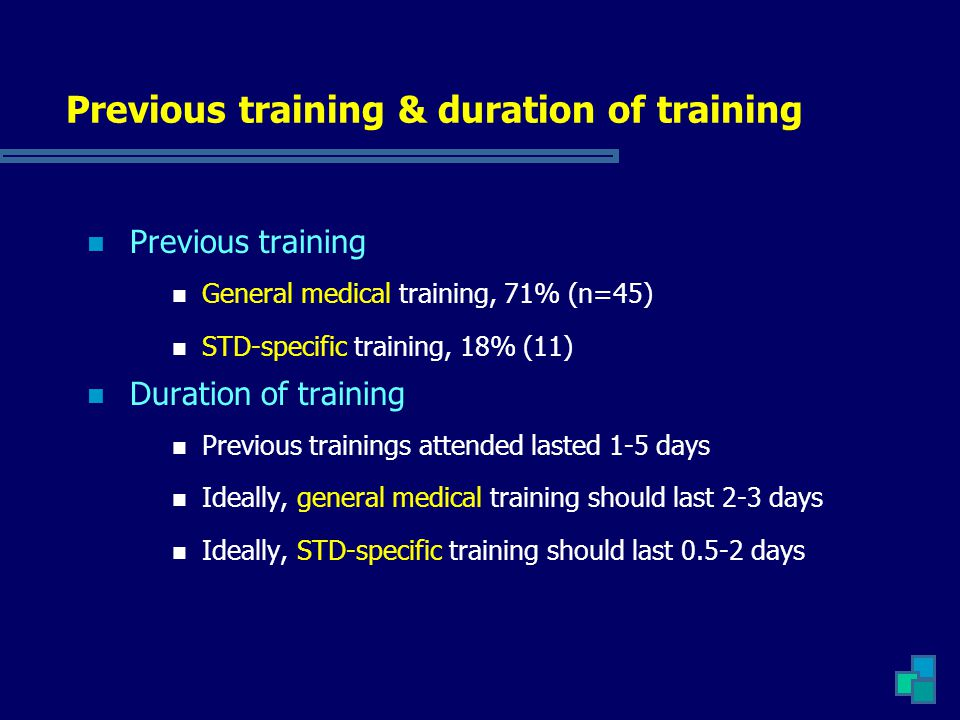 Previous training & duration of training Previous training General medical training, 71% (n=45) STD-specific training, 18% (11) Duration of training P
