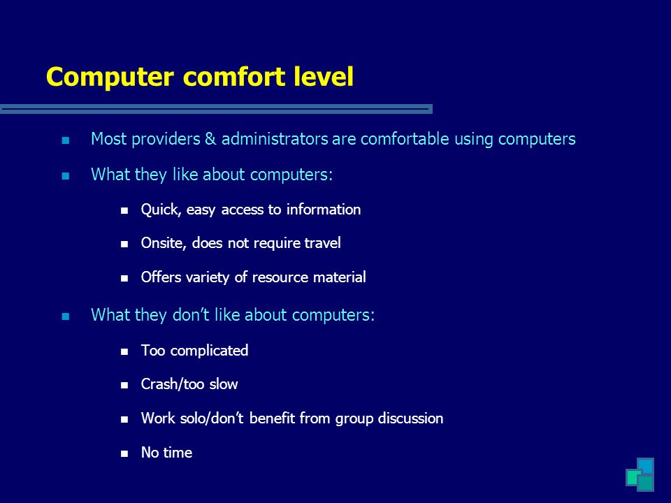 Computer comfort level Most providers & administrators are comfortable using computers What they like about computers: Quick, easy access to informati