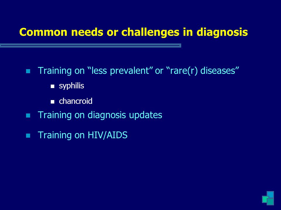 """Common needs or challenges in diagnosis Training on """"less prevalent"""" or """"rare(r) diseases"""" syphilis chancroid Training on diagnosis updates Training o"""