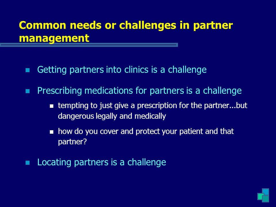 Common needs or challenges in partner management Getting partners into clinics is a challenge Prescribing medications for partners is a challenge tempting to just give a prescription for the partner...but dangerous legally and medically how do you cover and protect your patient and that partner.
