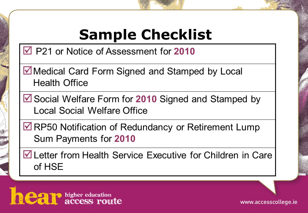 Sample Checklist  P21 or Notice of Assessment for 2010  Medical Card Form Signed and Stamped by Local Health Office  Social Welfare Form for 2010 Signed and Stamped by Local Social Welfare Office  RP50 Notification of Redundancy or Retirement Lump Sum Payments for 2010  Letter from Health Service Executive for Children in Care of HSE