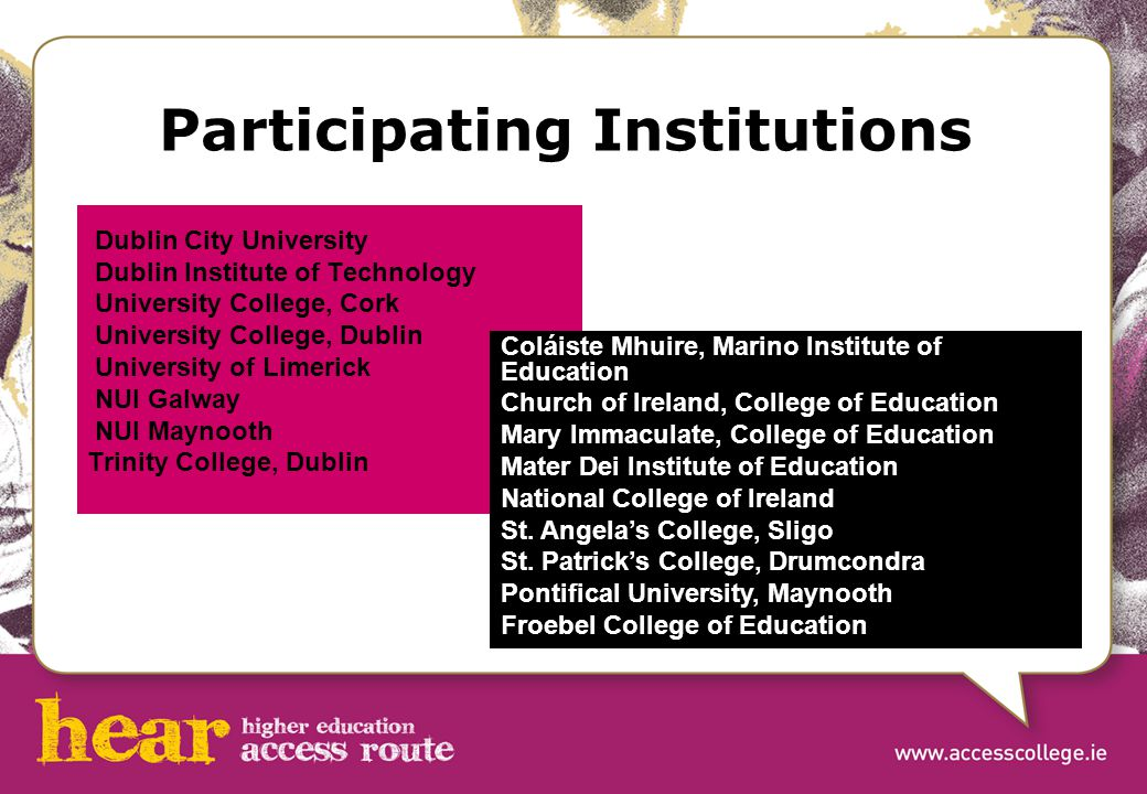 Participating Institutions Dublin City University Dublin Institute of Technology University College, Cork University College, Dublin University of Limerick NUI Galway NUI Maynooth Trinity College, Dublin Coláiste Mhuire, Marino Institute of Education Church of Ireland, College of Education Mary Immaculate, College of Education Mater Dei Institute of Education National College of Ireland St.