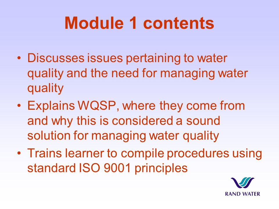 Module 1 contents Discusses issues pertaining to water quality and the need for managing water quality Explains WQSP, where they come from and why this is considered a sound solution for managing water quality Trains learner to compile procedures using standard ISO 9001 principles