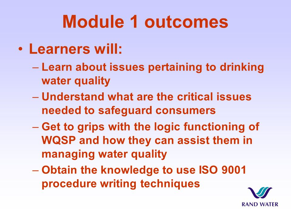Module 1 outcomes Learners will: –Learn about issues pertaining to drinking water quality –Understand what are the critical issues needed to safeguard consumers –Get to grips with the logic functioning of WQSP and how they can assist them in managing water quality –Obtain the knowledge to use ISO 9001 procedure writing techniques