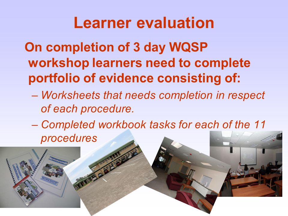 Learner evaluation On completion of 3 day WQSP workshop learners need to complete portfolio of evidence consisting of: –Worksheets that needs completion in respect of each procedure.