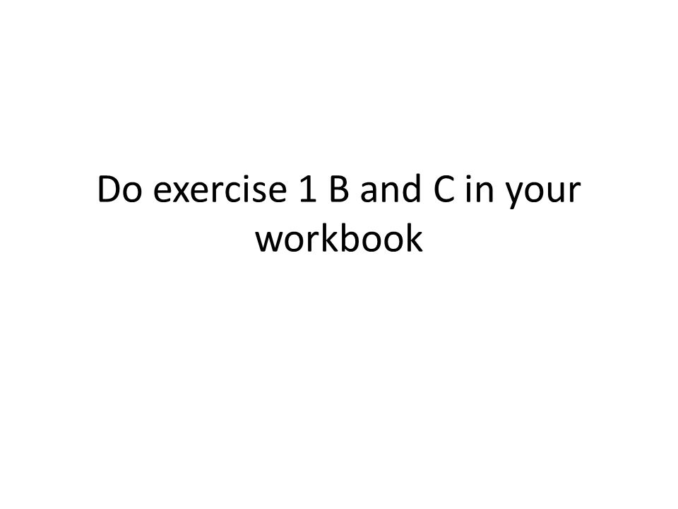 Do exercise 1 B and C in your workbook