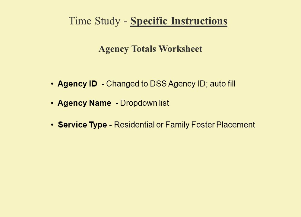 Agency ID - Changed to DSS Agency ID; auto fill Time Study - Specific Instructions Agency Totals Worksheet Agency Name - Dropdown list Service Type - Residential or Family Foster Placement