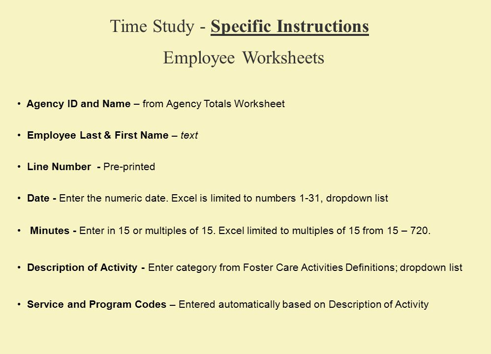 Agency ID and Name – from Agency Totals Worksheet Time Study - Specific Instructions Employee Worksheets Employee Last & First Name – text Date - Enter the numeric date.