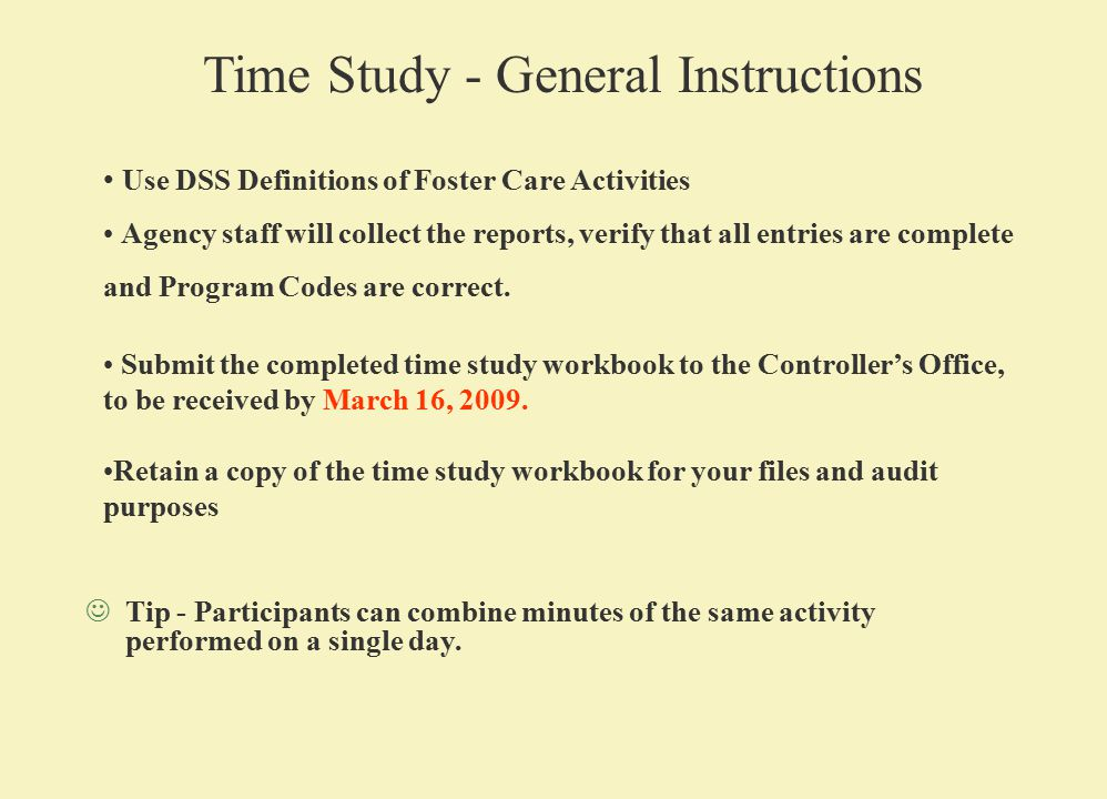 Time Study - General Instructions Use DSS Definitions of Foster Care Activities Agency staff will collect the reports, verify that all entries are complete and Program Codes are correct.