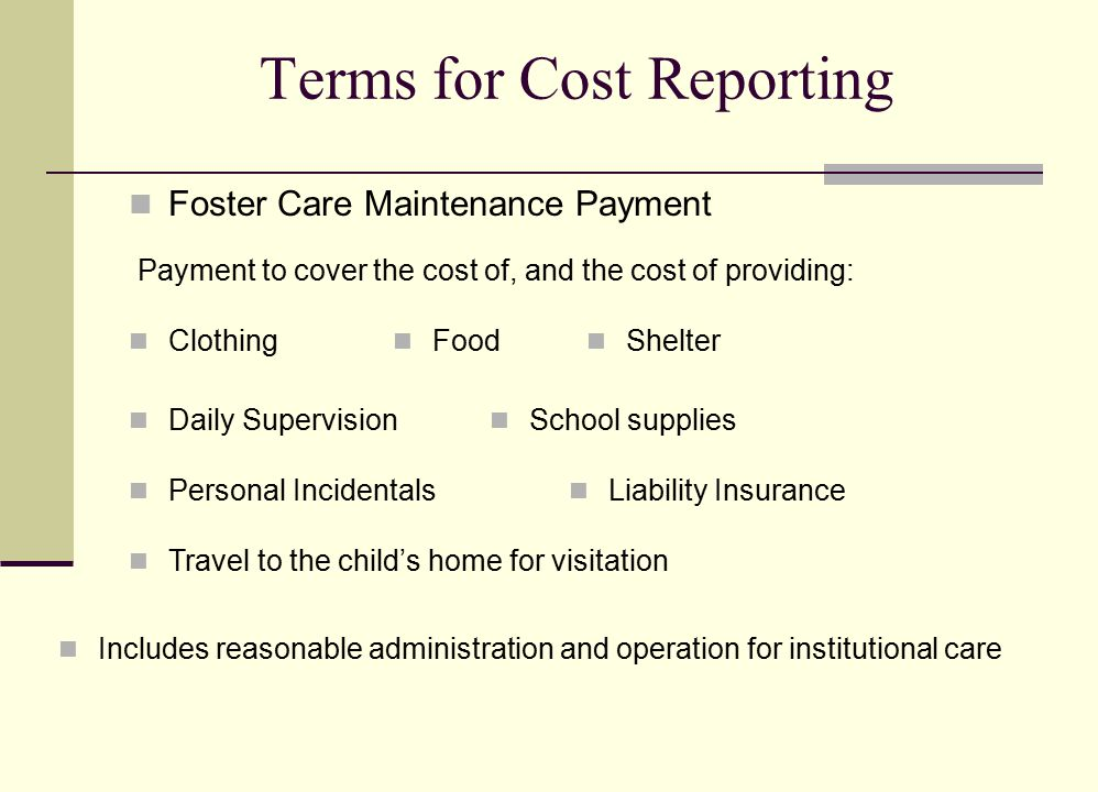 Terms for Cost Reporting Foster Care Maintenance Payment Payment to cover the cost of, and the cost of providing: Food Clothing Shelter Daily Supervision School supplies Personal Incidentals Liability Insurance Travel to the child's home for visitation Includes reasonable administration and operation for institutional care