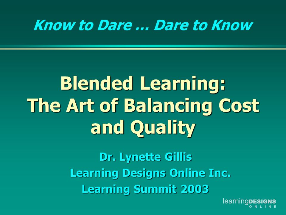 Blended Learning: The Art of Balancing Cost and Quality Blended Learning: The Art of Balancing Cost and Quality Dr. Lynette Gillis Learning Designs On