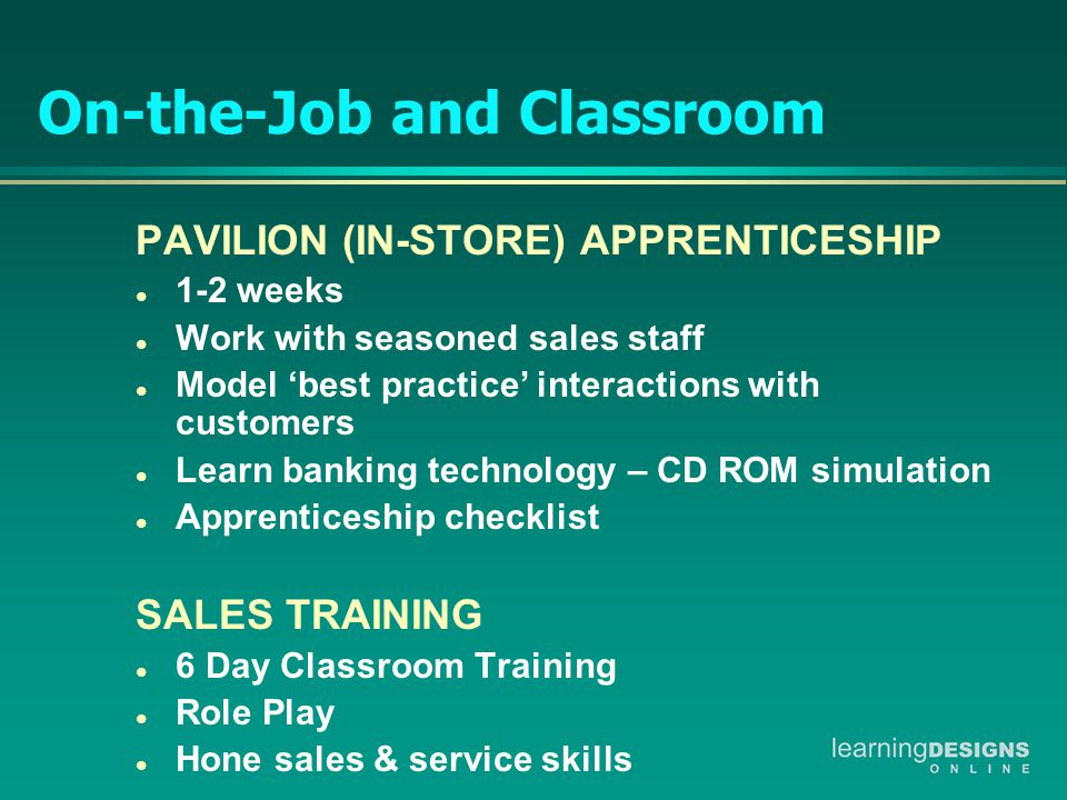 On-the-Job and Classroom PAVILION (IN-STORE) APPRENTICESHIP l 1-2 weeks l Work with seasoned sales staff l Model 'best practice' interactions with customers l Learn banking technology – CD ROM simulation l Apprenticeship checklist SALES TRAINING l 6 Day Classroom Training l Role Play l Hone sales & service skills