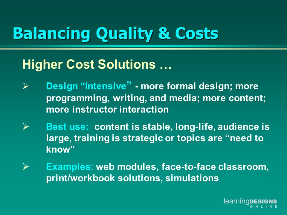 Higher Cost Solutions …  Design Intensive - more formal design; more programming, writing, and media; more content; more instructor interaction  Best use: content is stable, long-life, audience is large, training is strategic or topics are need to know  Examples: web modules, face-to-face classroom, print/workbook solutions, simulations, CD/DVD Balancing Quality & Costs