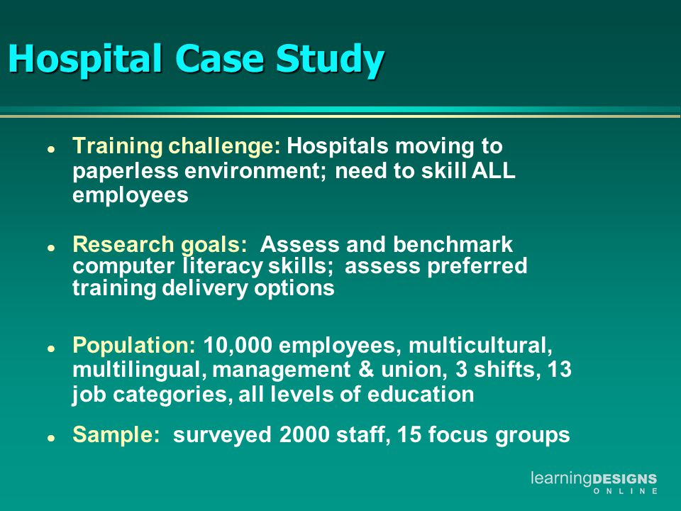 Hospital Case Study Hospital Case Study l Training challenge: Hospitals moving to paperless environment; need to skill ALL employees l Research goals: Assess and benchmark computer literacy skills; assess preferred training delivery options l Population: 10,000 employees, multicultural, multilingual, management & union, 3 shifts, 13 job categories, all levels of education l Sample: surveyed 2000 staff, 15 focus groups