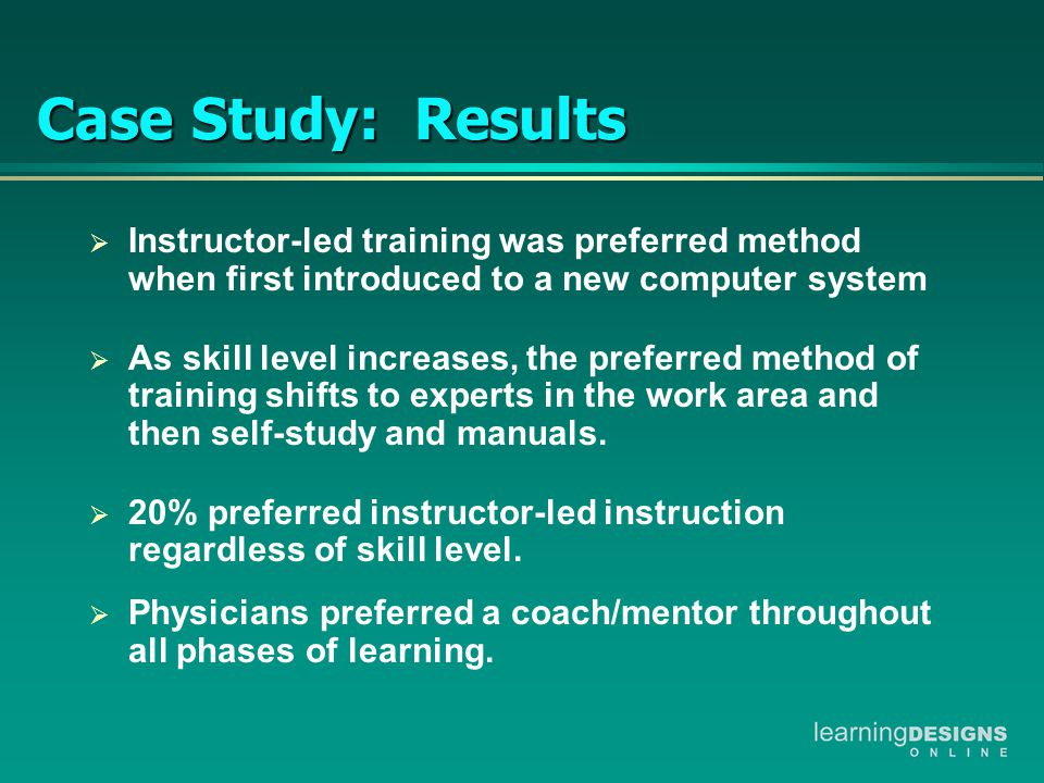Case Study: Results  Instructor-led training was preferred method when first introduced to a new computer system  As skill level increases, the preferred method of training shifts to experts in the work area and then self-study and manuals.